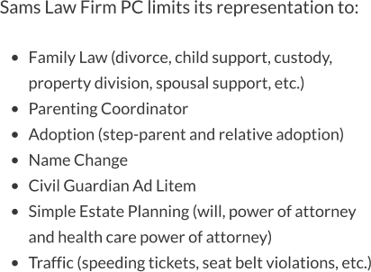 Sams Law Firm PC limits its representation to:  •	Family Law (divorce, child support, custody, property division, spousal support, etc.) •	Parenting Coordinator •	Adoption (step-parent and relative adoption) •	Name Change •	Civil Guardian Ad Litem •	Simple Estate Planning (will, power of attorney and health care power of attorney) •	Traffic (speeding tickets, seat belt violations, etc.)